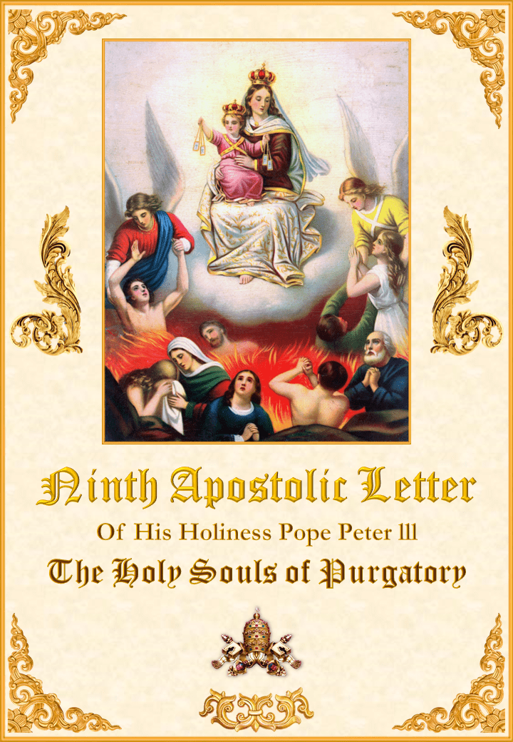 """<a href=""""/wp-content/uploads/2019/08/Carta-Novena-Pedro-III-Inglés-para-la-web28528.pdf"""" title=""""Ninth Apostolic Letter of His Holiness Pope Peter III on The Holy Souls of Purgatory""""><i>Ninth Apostolic Letter of His Holiness Pope Peter III on The Holy Souls of Purgatory</i><br><br>See More</a>"""